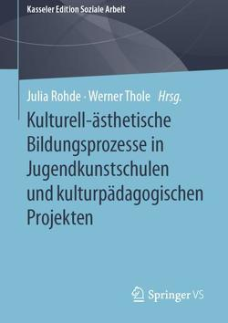 Kulturell-ästhetische Bildungsprozesse in Jugendkunstschulen und kulturpädagogischen Projekten von Rohde,  Julia, Thole,  Werner