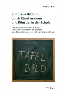 Kulturelle Bildung durch Künstlerinnen und Künstler in der Schule von Jebe,  Frank