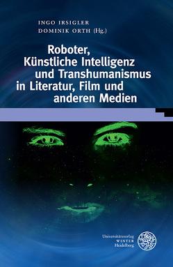 Roboter, Künstliche Intelligenz und Transhumanismus in Literatur, Film und anderen Medien von Irsigler,  Ingo, Orth,  Dominik