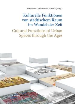 Kulturelle Funktionen von städtischem Raum im Wandel der Zeit/Cultural Functions of Urban Spaces through the Ages von Opll,  Ferdinand, Scheutz,  Martin