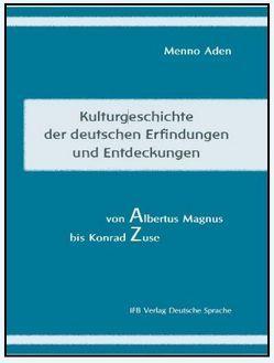 Kulturgeschichte der deutschen Erfindungen und Entdeckungen von Albert Magnus bis Konrad Zuse von Aden,  Menno