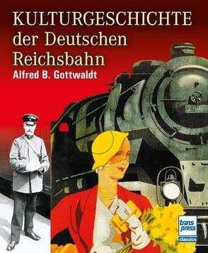 Kulturgeschichte der Deutschen Reichsbahn von Gottwaldt,  Alfred B.