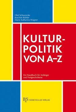 Kulturpolitik von A-Z von Bühler,  Joachim, Schwencke,  Olaf, Wagner,  Katharina