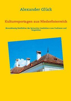 Kulturreportagen aus Niederösterreich von Glück,  Alexander