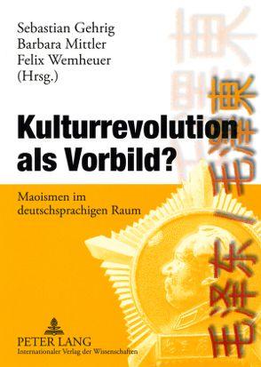 Kulturrevolution als Vorbild? von Gehrig,  Sebastian, Mittler,  Barbara, Wemheuer,  Felix