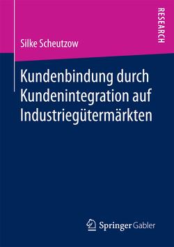 Kundenbindung durch Kundenintegration auf Industriegütermärkten von Scheutzow,  Silke