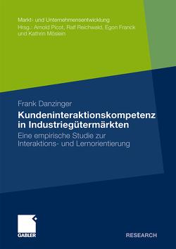 Kundeninteraktionskompetenz in Industriegütermärkten von Danzinger,  Frank, Reichwald,  Prof. Dr. Prof. h.c. Dr. h.c. Ralf