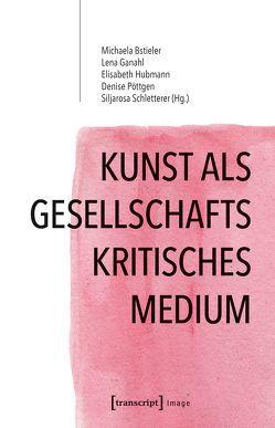 Kunst als gesellschaftskritisches Medium von Bstieler,  Michaela, Ganahl,  Lena, Hubmann,  Elisabeth, Pöttgen,  Denise, Schletterer,  Siljarosa