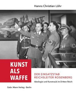 Kunst als Waffe — Der Einsatzstab Reichsleiter Rosenberg von Löhr,  Hanns Christian