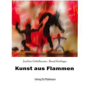 Kunst aus Flammen von Giebelhausen,  Joachim, Kittlinger,  Bernd