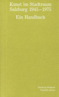 Kunst im Stadtraum. Salzburg 1945 – 1975. Ein Handbuch von Breuste,  Jana, Fraueneder,  Hildegard, Iglar,  Rainer, Kaiser,  Heinz, Ronneberger,  Klaus, Schatzl,  Heidi, Tinzl,  Christoph, Wagner,  Elias, Wagner,  Gabriele, Weh,  Vitus