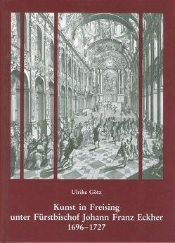 Kunst in Freising unter Fürstbischof Johann Franz Eckher (1696-1727) von Götz,  Ulrike