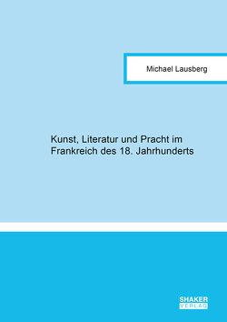 Kunst, Literatur und Pracht im Frankreich des 18. Jahrhunderts von Lausberg,  Michael