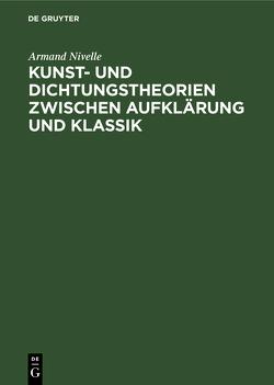 Kunst- und Dichtungstheorien zwischen Aufklärung und Klassik von Nivelle,  Armand