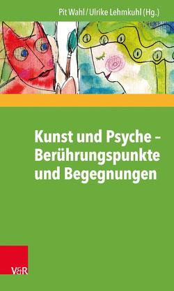 Kunst und Psyche – Berührungspunkte und Begegnungen von Lehmkuhl,  Ulrike, Wahl,  Pit