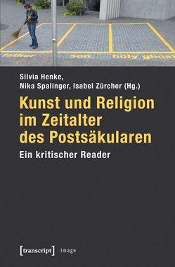 Kunst und Religion im Zeitalter des Postsäkularen von Henke,  Silvia, Spalinger,  Nika, Zürcher,  Isabelle