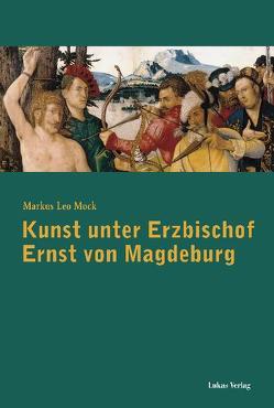 Kunst unter Erzbischof Ernst von Magdeburg (1464-1513) von Mock,  Markus Leo
