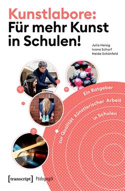 Kunstlabore: Für mehr Kunst in Schulen! von Heisig,  Julia, Scharf,  Ivana, Schleicher,  Andreas, Schönfeld,  Heide