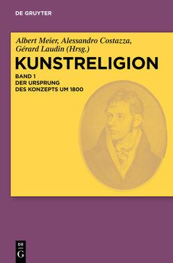 Kunstreligion / Der Ursprung des Konzepts um 1800 von Costazza,  Alessandro, Laudin,  Gérard, Meier,  Albert