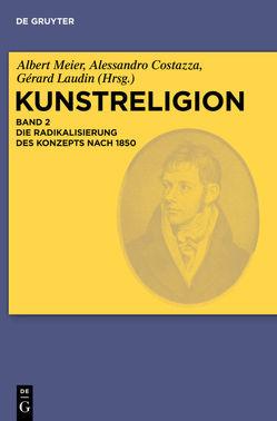 Kunstreligion / Die Radikalisierung des Konzepts nach 1850 von Costazza,  Alessandro, Laudin,  Gérard, Meier,  Albert