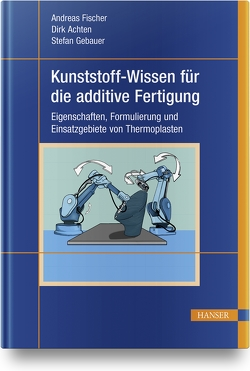 Kunststoff-Wissen für die additive Fertigung von Achten,  Dirk, Fischer,  Andreas, Gebauer,  Stefan