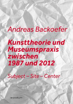 Kunsttheorie und Museumspraxis zwischen 1987 und 2012 von Backoefer,  Andreas
