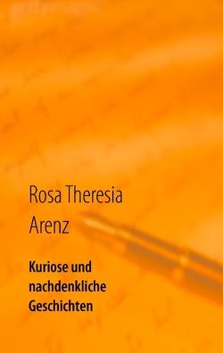 Kuriose und nachdenkliche Geschichten von Arenz,  Rosa Theresia