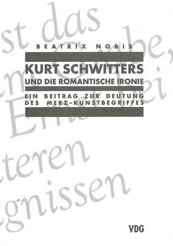 Kurt Schwitters und die romantische Ironie von Nobis,  Beatrix