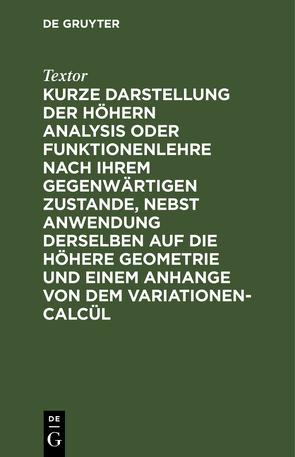 Kurze Darstellung der höhern Analysis oder Funktionenlehre nach ihrem gegenwärtigen Zustande, nebst Anwendung derselben auf die höhere Geometrie und einem Anhange von dem Variationen-Calcül von Textor