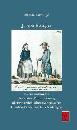 Kurze Geschichte der ersten Einwanderung oberösterreichischer evangelischer Glaubensbrüder nach Siebenbürgen von Beer,  Mathias, Ettinger,  Joseph