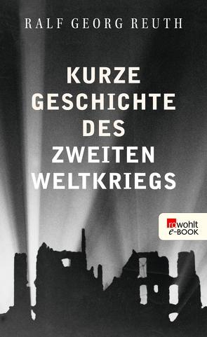 Kurze Geschichte des Zweiten Weltkriegs von Reuth,  Ralf Georg