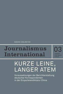 Kurze Leine, langer Atem. Voraussetzungen der Berichterstattung deutscher Korrespondenten in der Einparteiendiktatur China von Voglreiter,  Sandra