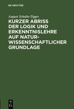 Kurzer Abriß der Logik und Erkenntnislehre auf naturwissenschaftlicher Grundlage von Schulte-Tigges,  August