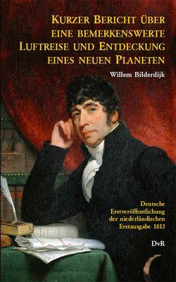 Kurzer Bericht über eine bemerkenswerte Luftreise und die Entdeckung eines neuen Planeten von Bilderdijk,  Willem, von Reeken,  Dieter