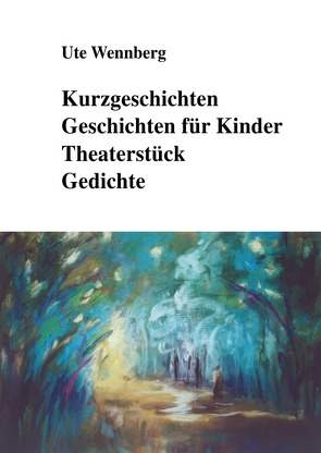 Kurzgeschichten, Geschichten für Kinder, Theaterstück, Gedichte von Wennberg,  Ute
