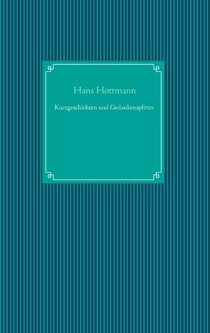 Kurzgeschichten und Gedankensplitter von Hottmann,  Hans