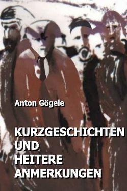 Kurzgeschichten und heitere Anmerkungen von Gögele,  Anton