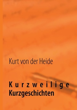 Kurzweilige Kurzgeschichten von Heide,  Kurt von der