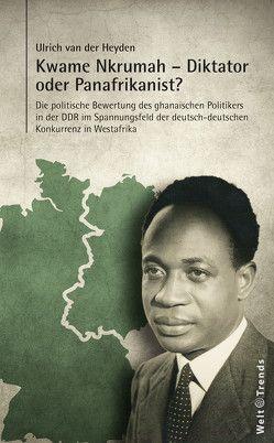 Kwame Nkrumah – Diktator oder Panafrikanist? von van der Heyden,  Ulrich
