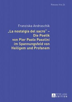 «La nostalgia del sacro» – Die Poetik von Pier Paolo Pasolini im Spannungsfeld von Heiligem und Profanem von Andraschik,  Franziska