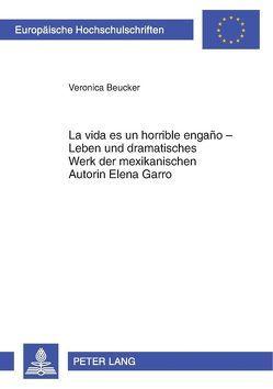 «La vida es un horrible engaño» – Leben und dramatisches Werk der mexikanischen Autorin Elena Garro von Beucker,  Veronica