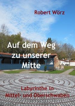 Labyrinth-Bücher / Auf dem Weg zu unserer Mitte – Labyrinthe in Mittel- und Oberschwaben von Wörz,  Robert