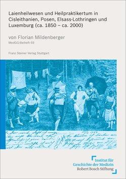Laienheilwesen und Heilpraktikertum in Cisleithanien, Posen, Elsass-Lothringen und Luxemburg (ca. 1850 – ca. 2000) von Mildenberger,  Florian