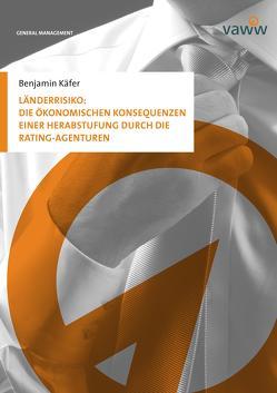 Länderrisiko: Die ökonomischen Konsequenzen einer Herabstufung durch die Rating-Agenturen von Käfer,  Benjamin