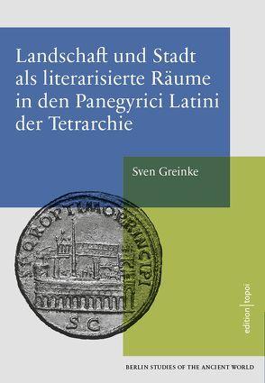 Landschaft und Stadt als literarisierte Räume in den Panegyrici Latini der Tetrarchie von Greinke,  Sven