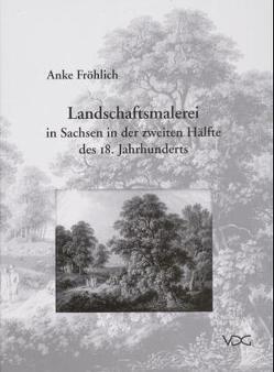Landschaftsmalerei in Sachsen in der zweiten Hälfte des 18. Jahrhunderts von Fröhlich,  Anke