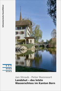 Landshut – das letzte Wasserschloss im Kanton Bern von Bannwart,  Peter, Straub,  Jan