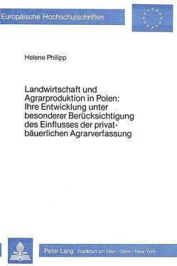 Landwirtschaft und Agrarproduktion in Polen: ihre Entwicklung unter besonderer Berücksichtigung des Einflusses der privatbäuerlichen Agrarverfassung von Philipp,  Helene
