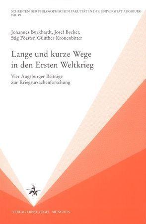 Lange und kurze Wege in den Ersten Weltkrieg von Becker,  Josef, Burkhardt,  Johannes, Förster,  Stig, Kronenbitter,  Günther