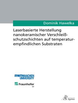 Laserbasierte Herstellung nanokeramischer Verschleißschutzschichten auf temperaturempfindlichen Substraten von Hawelka,  Dominik